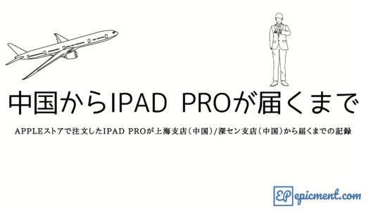 Appleストアで注文したiPad Proが上海支店(中国)/深セン支店(中国)から届くまでの記録